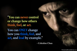 You can never control or change how others think, feel, or act. You ...