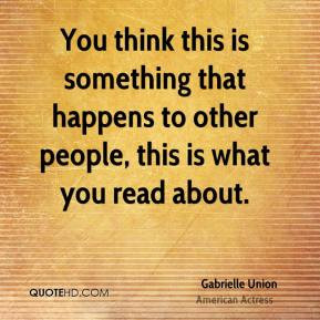 ... to other people, this is what you read about. - Gabrielle Union