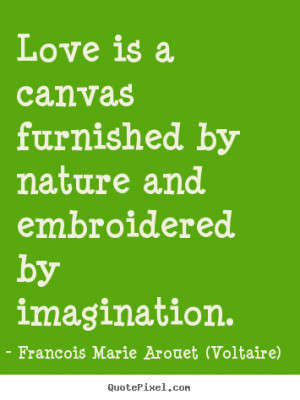 Love is a canvas furnished by nature and embroidered by imagination ...