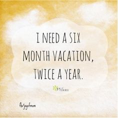 need a six month vacation twice a year.