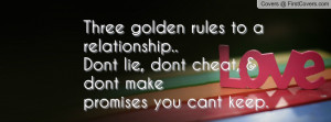 ... ..Dont lie, dont cheat, & dont make promises you cant keep