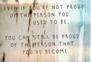 you're not proud of the person you used to be, you can still be proud ...