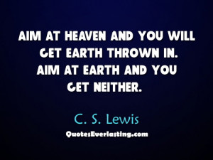 Aim at heaven and you will get earth thrown in.
