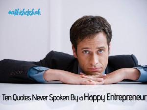 Ten Quotes Never Spoken By a Happy Entrepreneur