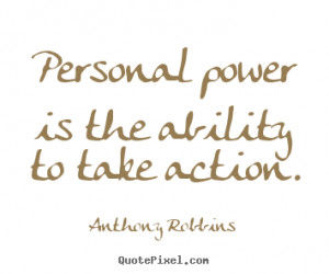 Personal power is the ability to take action. Anthony Robbins great ...