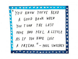 ... and feel a little as if you have lost a friend. - paul sweeney #TRUE