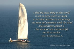 ... sail, and not drift, nor lie at anchor. ~ Oliver Wendell Holmes, Jr
