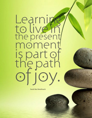 ... the present moment is part of the path of joy. -Sarah Ban Breathnach