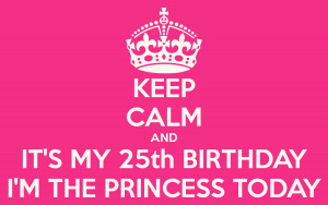 KEEP CALM AND IT'S MY 25th BIRTHDAY I'M THE PRINCESS TODAY