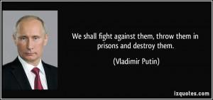 ... against them, throw them in prisons and destroy them. - Vladimir Putin