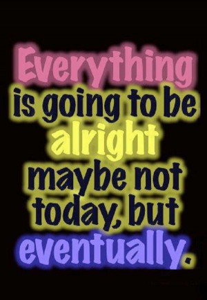 Everything will eventually be alright!