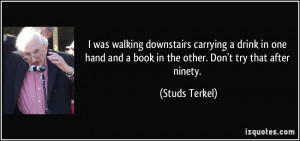... and a book in the other. Don't try that after ninety. - Studs Terkel