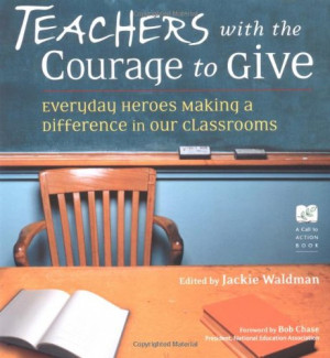 Teachers With the Courage to Give: Everyday Heroes Making a Difference ...