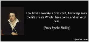 could lie down like a tired child, And weep away the life of care ...