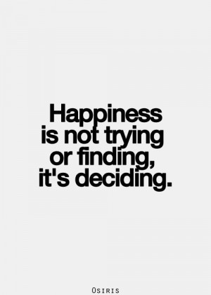 Happiness is not trying or finding, it's deciding