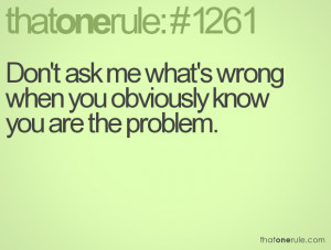Don't ask me what's wrong when you obviously know you are the problem.