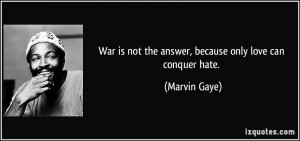 ... is not the answer, because only love can conquer hate. - Marvin Gaye