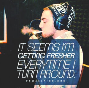 Mac Miller Getting Fresher Quote Picture