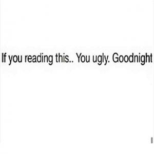 If you reading this.. You ugly. Goodnight