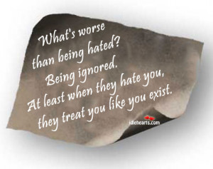 what s worse than being hated being ignored at least when they hate ...