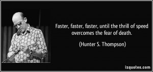 ... the thrill of speed overcomes the fear of death. - Hunter S. Thompson