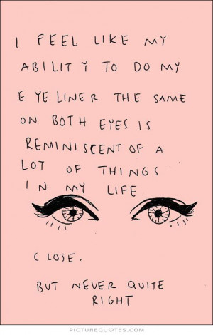... my ability to do my eyeliner the same on both eyes is reminiscent