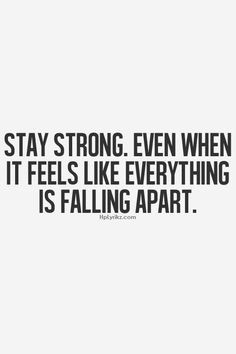 STAY STRONG! EVEN WHEN IT FEELS LIKE EVERYTHING IS FALLING APART!! I ...