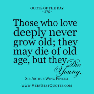 love quote of the day, Those who love deeply never grow old; they may ...