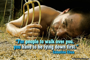 For people to walk over you, you have to be lying down first ...