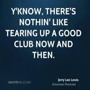 Jerry Lee Lewis - Y'know, there's nothin' like tearing up a good club ...
