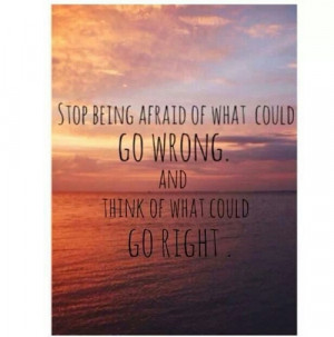 ... being afraid of what could go wrong and think of what could go right