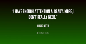 """have enough attention already. More, I don't really need."""""""