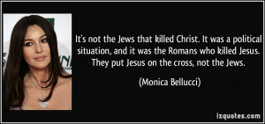 ... Jesus. They put Jesus on the cross, not the Jews. - Monica Bellucci