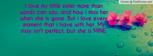 ... moment that i have with her. My sissy isn't perfect, but she is MINE