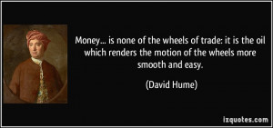 Money... is none of the wheels of trade: it is the oil which renders ...
