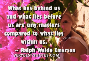 What lies behind us and what lies before us are tiny matters compared ...