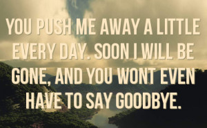 you push me away a little every day. soon i will be gone, and you wont ...
