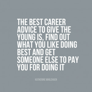 Find out what you like doing best and get someone to pay you for doing