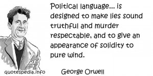 George Orwell - Political language... is designed to make lies sound ...
