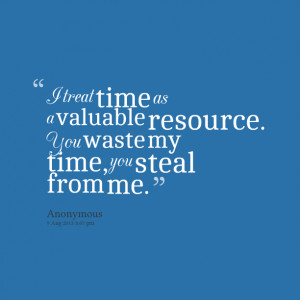 Quotes Picture: i treat time as a valuable resource you waste my time ...