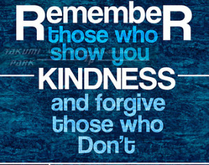 Remeber those who show you kindness and forgive those who don't.