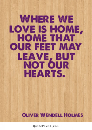 Love quotes - Where we love is home, home that our feet may leave, but ...