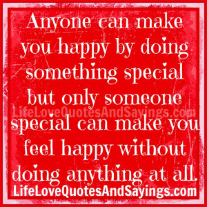 can make you happy by doing something special but only someone special ...