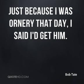 Bob Tate - Just because I was ornery that day, I said I'd get him.