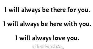 ... be there for you.i will always be here with you.i will always love you