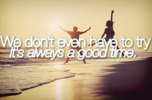 We don't even have to try it's always a good time. / Unknown ...