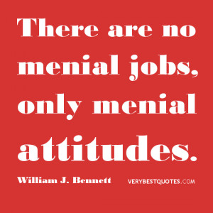 Motivational quotes about job, There are no menial jobs, only menial ...