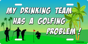My drinking team has a golfing problem License Plate, My drinking team ...