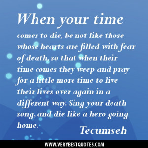 ... way. Sing your death song, and die like a hero going home. Tecumseh