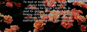 mad at myself, not you. Im mad for always being nice. Im mad for ...
